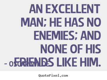 Oscar Wilde picture quotes - An excellent man; he has no enemies; and none of his.. - Friendship quotes