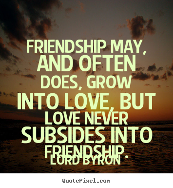 Lord Byron image quote - Friendship may, and often does, grow into love, but love never subsides.. - Friendship quote