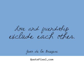 Quotes about friendship - Love and friendship exclude each other.
