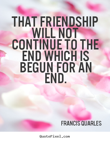 How to design picture quotes about friendship - That friendship will not continue to the end which is..