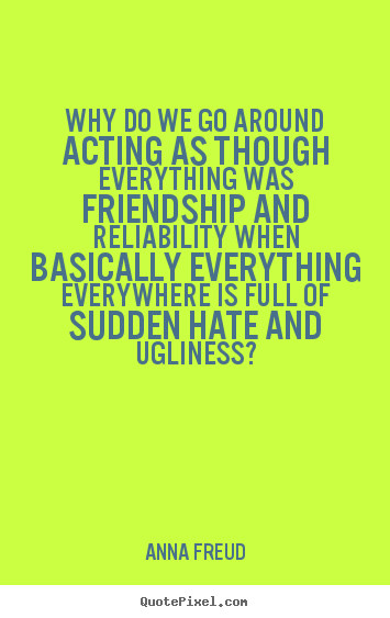 Quotes about friendship - Why do we go around acting as though everything..
