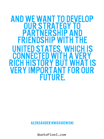 Create custom picture quotes about friendship - And we want to develop our strategy to partnership..