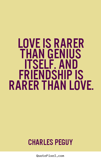 Friendship quotes - Love is rarer than genius itself. and friendship..