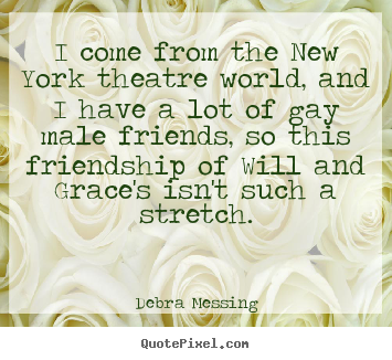 Debra Messing picture quote - I come from the new york theatre world, and i have.. - Friendship quotes