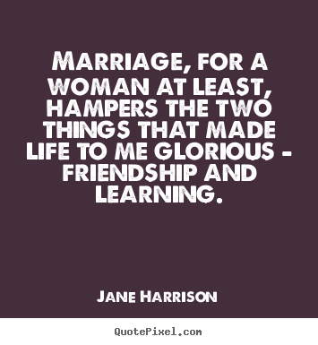 Quotes about friendship - Marriage, for a woman at least, hampers the two things that made..