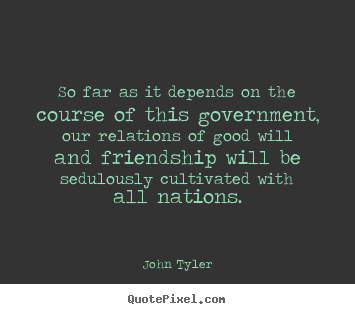 John Tyler picture quotes - So far as it depends on the course of this government,.. - Friendship quote