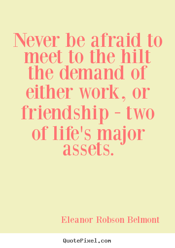 Design custom picture quotes about friendship - Never be afraid to meet to the hilt the demand..