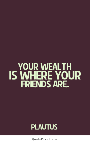 Make picture quote about friendship - Your wealth is where your friends are.