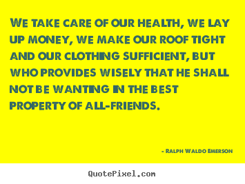 Quotes about friendship - We take care of our health, we lay up money, we..