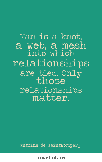 Man is a knot, a web, a mesh into which relationships are tied... Antoine De Saint-Exupery greatest friendship quotes