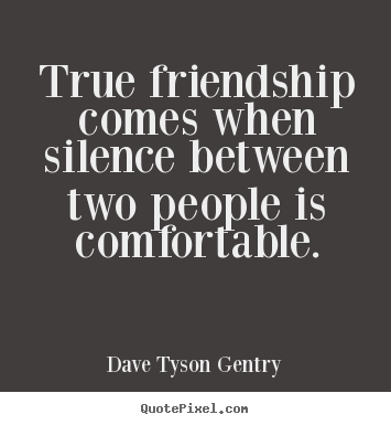 Create picture quotes about friendship - True friendship comes when silence between two people is comfortable.