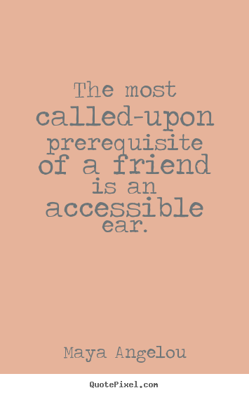 Maya Angelou picture quotes - The most called-upon prerequisite of a friend is an accessible.. - Friendship quote