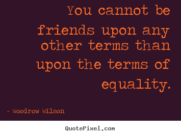 Woodrow Wilson poster quote - You cannot be friends upon any other terms than upon the terms of.. - Friendship quotes