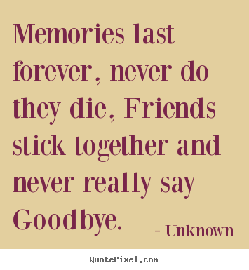 Memories last forever, never do they die, friends stick together and.. Unknown greatest friendship sayings