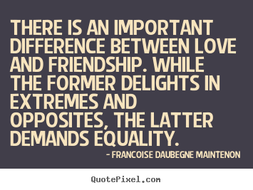 There is an important difference between love and friendship... Francoise Daubegne Maintenon good friendship sayings