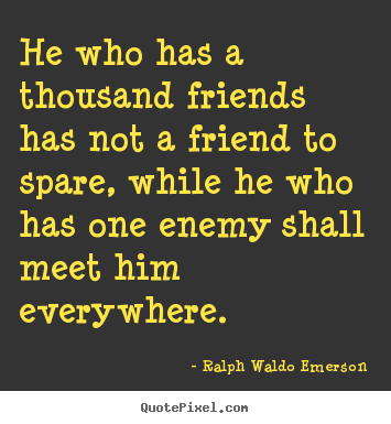 Ralph Waldo Emerson image quote - He who has a thousand friends has not a friend to spare,.. - Friendship quotes