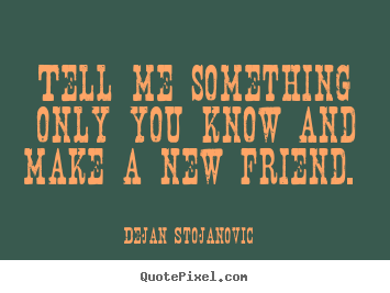 Quotes about friendship - Tell me something only you know and make a new friend.
