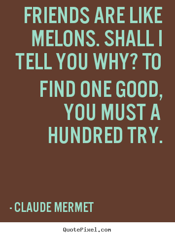 Friendship quotes - Friends are like melons. shall i tell you why? to find one good,..