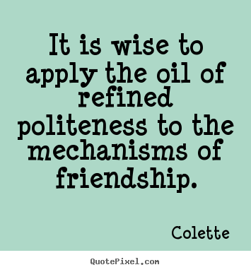 It is wise to apply the oil of refined politeness to the mechanisms.. Colette  friendship quotes