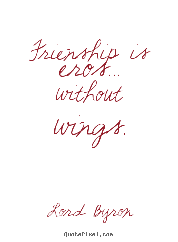 Sayings about friendship - Frienship is eros... without wings.