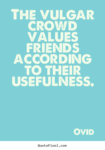 Quotes about friendship - The vulgar crowd values friends according to their usefulness.