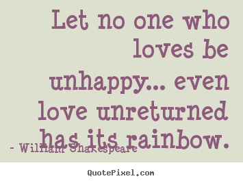 Diy picture quotes about friendship - Let no one who loves be unhappy... even love unreturned..