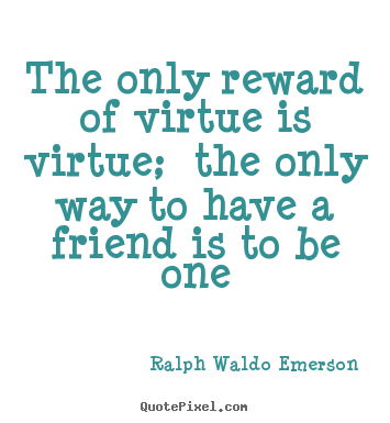 Ralph Waldo Emerson pictures sayings - The only reward of virtue is virtue; the only way to have a friend is.. - Friendship quotes