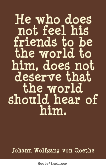 Friendship quotes - He who does not feel his friends to be the world..