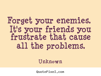 Forget your enemies. it's your friends you frustrate.. Unknown popular friendship quotes