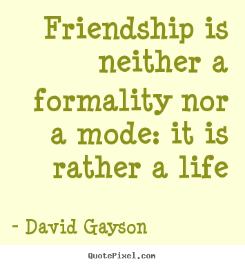 Quotes about friendship - Friendship is neither a formality nor a mode: it is rather a life