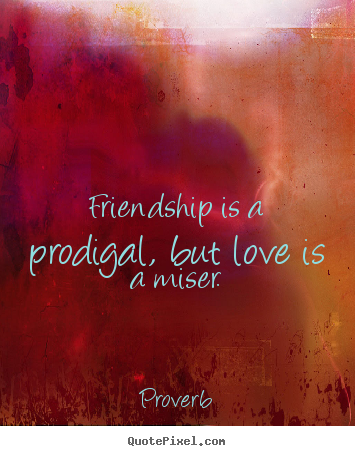 Friendship quote - Friendship is a prodigal, but love is a miser.