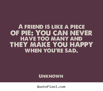Friendship quote - A friend is like a piece of pie: you can never have too many and..