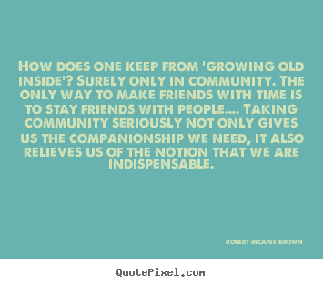 Robert McAfee Brown picture quotes - How does one keep from 'growing old inside'? surely.. - Friendship quotes