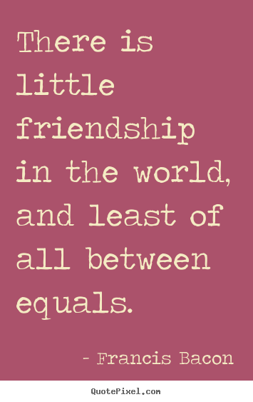 Quote about friendship - There is little friendship in the world, and least of all between equals.