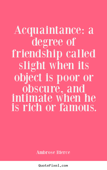 Ambrose Bierce photo quote - Acquaintance: a degree of friendship called slight when its object.. - Friendship quotes