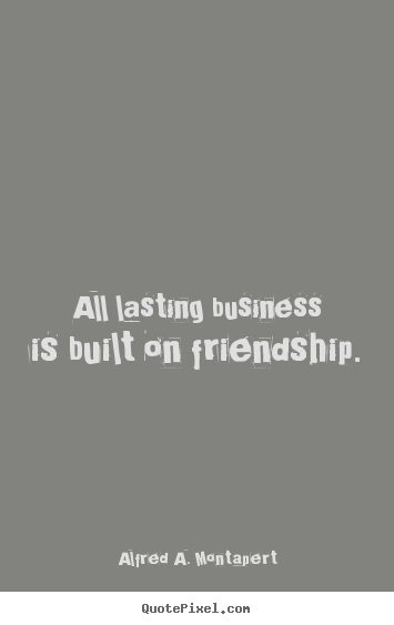 Create your own picture quotes about friendship - All lasting business is built on friendship.