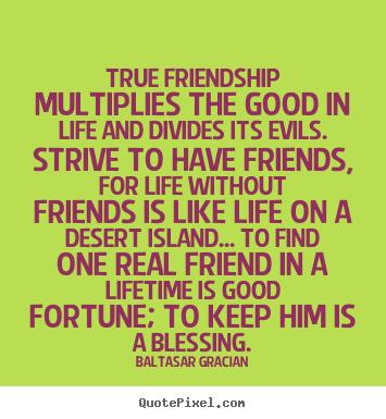 Baltasar Gracian poster quotes - True friendship multiplies the good in life and divides.. - Friendship quotes