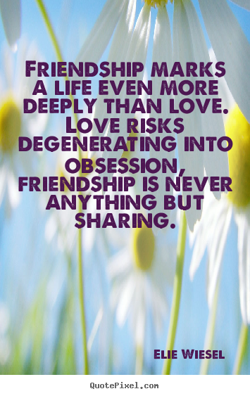 Quotes about friendship - Friendship marks a life even more deeply than love. love risks degenerating..