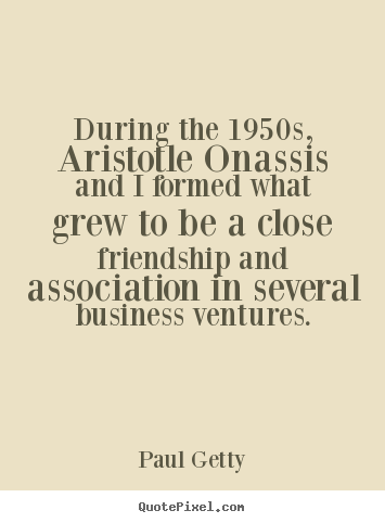 Create your own picture quotes about friendship - During the 1950s, aristotle onassis and..