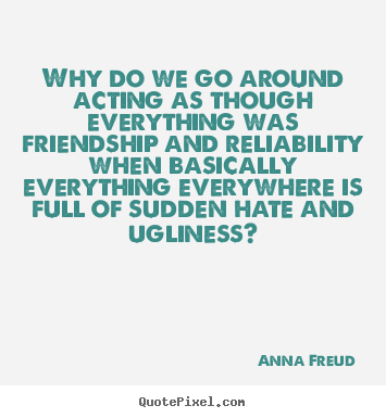 Friendship quotes - Why do we go around acting as though everything was friendship and..