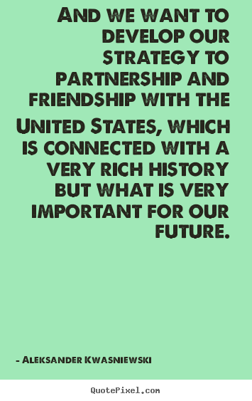 And we want to develop our strategy to partnership.. Aleksander Kwasniewski  friendship quotes