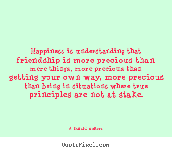 J. Donald Walters image quotes - Happiness is understanding that friendship is more.. - Friendship quotes