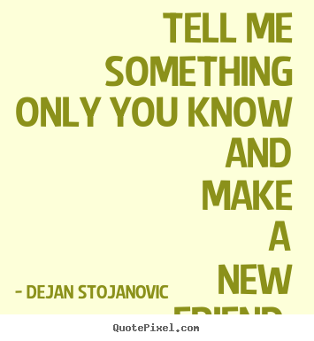 Tell me something only you know and make a new friend.  Dejan Stojanovic good friendship quotes