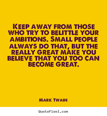 Friendship quote - Keep away from those who try to belittle your ambitions. small people..