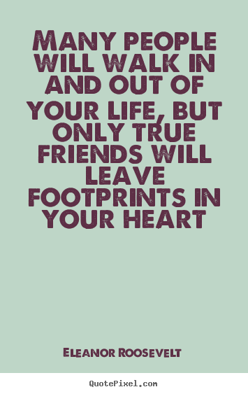 Eleanor Roosevelt picture quotes - Many people will walk in and out of your life, but only true friends.. - Friendship quote