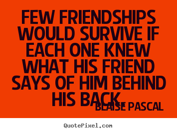 Friendship quotes - Few friendships would survive if each one knew what his friend..