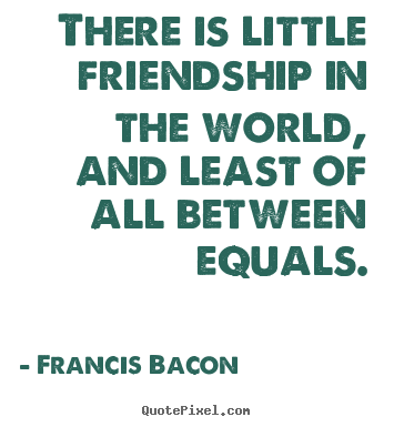 Quotes about friendship - There is little friendship in the world, and least of all between equals.