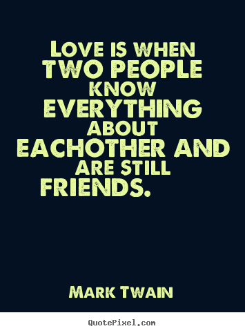 Friendship quotes - Love is when two people know everything about eachother..