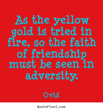Customize picture quotes about friendship - As the yellow gold is tried in fire, so the faith of friendship..
