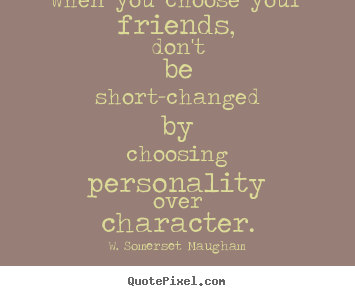 W. Somerset Maugham picture quotes - When you choose your friends, don't be short-changed by.. - Friendship quotes